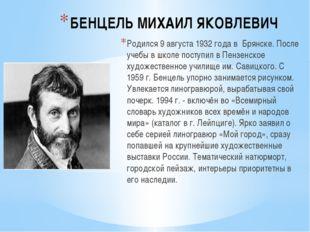БЕНЦЕЛЬ МИХАИЛ ЯКОВЛЕВИЧ Родился 9 августа 1932 года в Брянске. После учебы в
