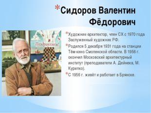 Сидоров Валентин Фёдорович Художник-архитектор, член СХ с 1970 года Заслуженн