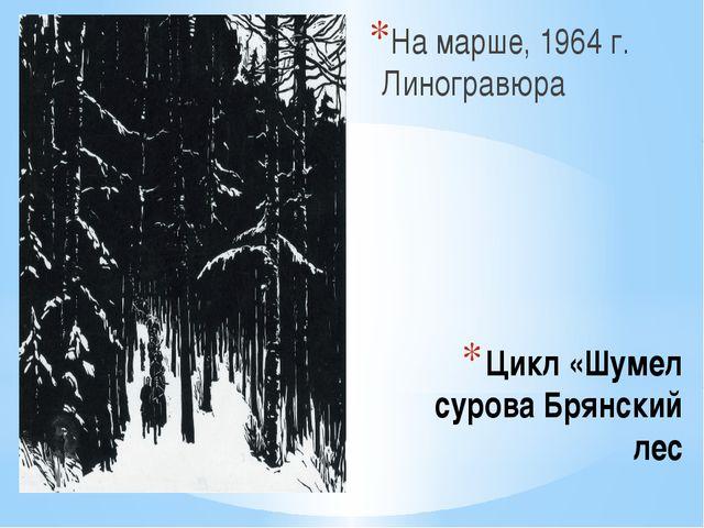 Цикл «Шумел сурова Брянский лес На марше, 1964 г. Линогравюра