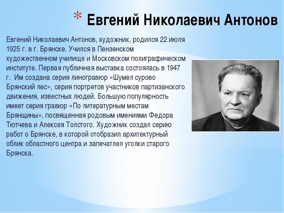 Евгений Николаевич Антонов, художник, родился 22 июля 1925 г. в г. Брянске. У...