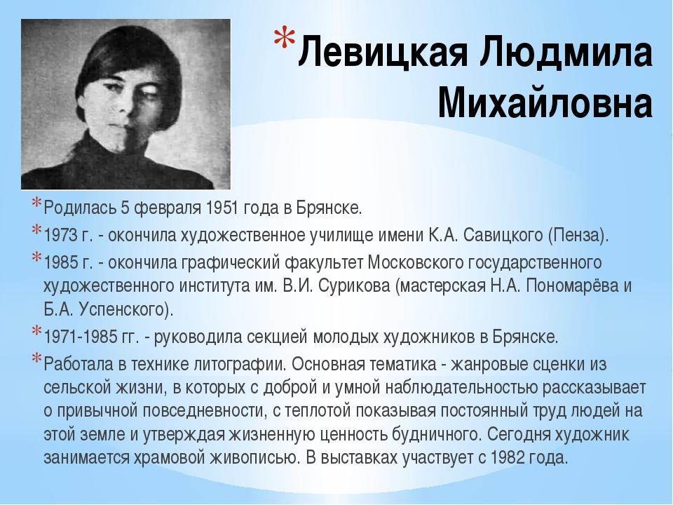 Левицкая Людмила Михайловна Родилась 5 февраля 1951 года в Брянске. 1973 г. -...