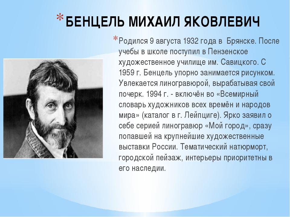 БЕНЦЕЛЬ МИХАИЛ ЯКОВЛЕВИЧ Родился 9 августа 1932 года в Брянске. После учебы в...