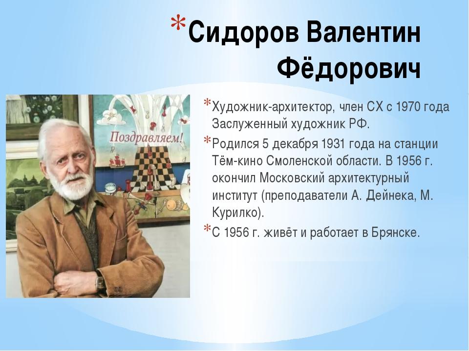 Сидоров Валентин Фёдорович Художник-архитектор, член СХ с 1970 года Заслуженн...