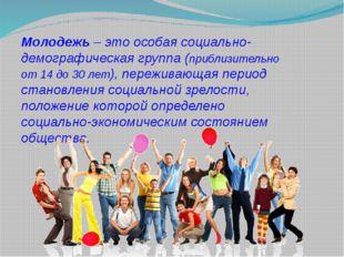 Молодежь – это особая социально-демографическая группа (приблизительно от 14