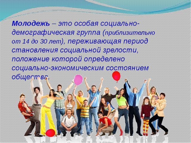 Молодежь – это особая социально-демографическая группа (приблизительно от 14...