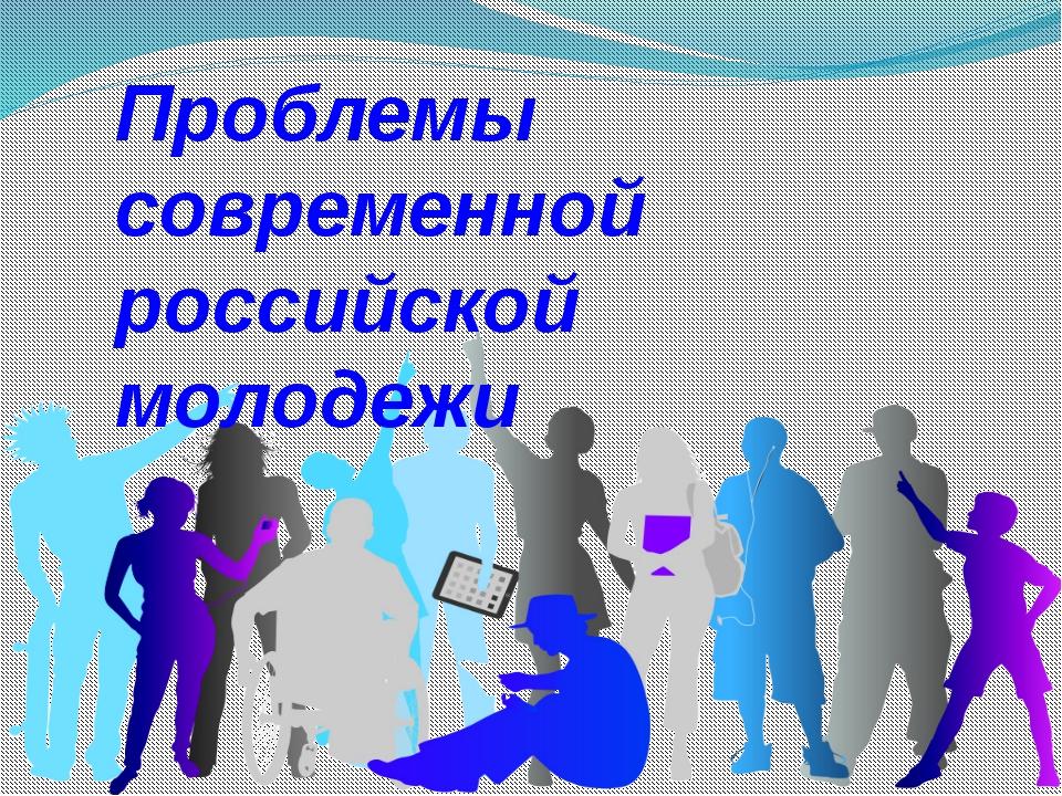 Проблемы современной российской молодежи