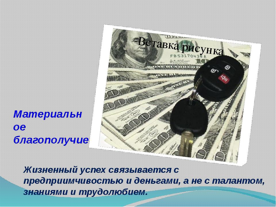 Материальное благополучие Жизненный успех связывается с предприимчивостью и д...