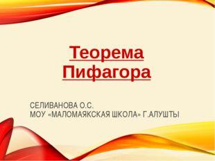 СЕЛИВАНОВА О.С. МОУ «МАЛОМАЯКСКАЯ ШКОЛА» Г.АЛУШТЫ Теорема Пифагора