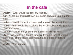In the cafe Waiter : What would you like, my friends? Ann: As for me, I would