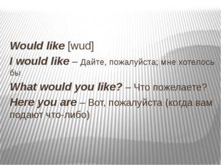 Would like [wud] I would like – Дайте, пожалуйста; мне хотелось бы What woul