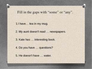 """Fill in the gaps with """"some"""" or """"any"""". 1.I have… tea in my mug. 2. My aunt do"""