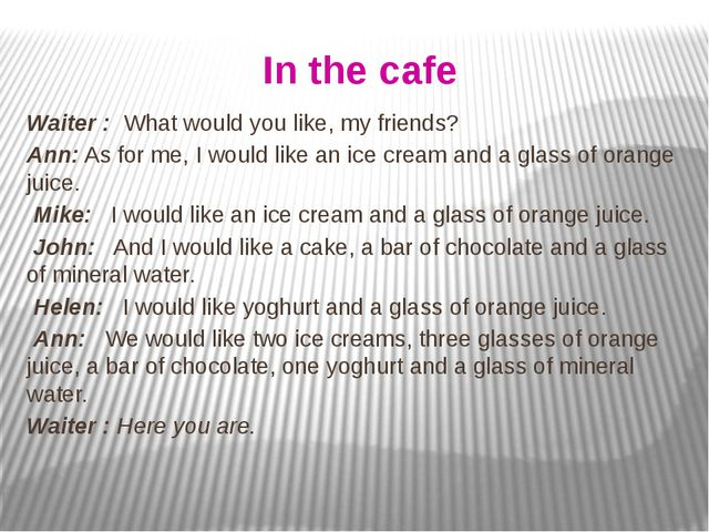 In the cafe Waiter : What would you like, my friends? Ann: As for me, I would...