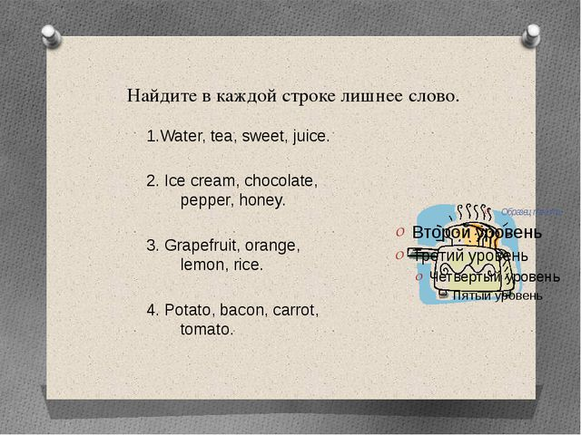 Найдите в каждой строке лишнее слово. 1.Water, tea, sweet, juice. 2. Ice cre...