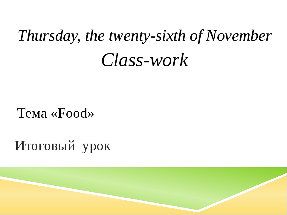 Тема «Food» Итоговый урок Thursday, the twenty-sixth of November Class-work