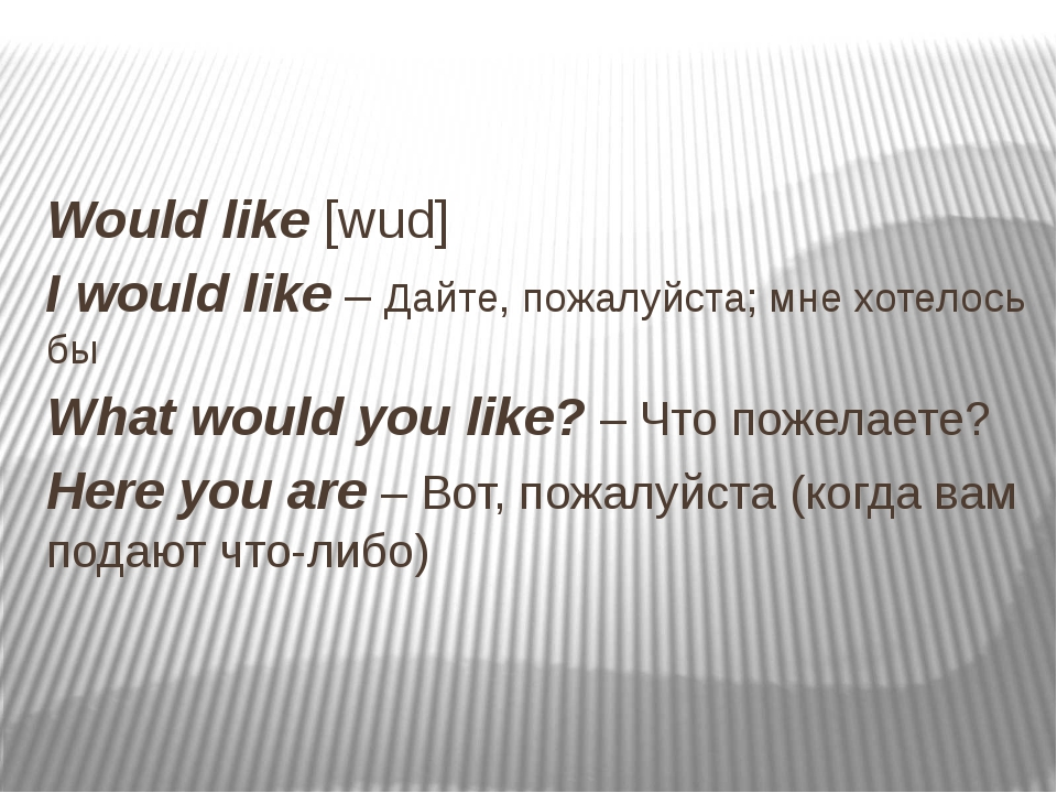 Would like [wud] I would like – Дайте, пожалуйста; мне хотелось бы What woul...
