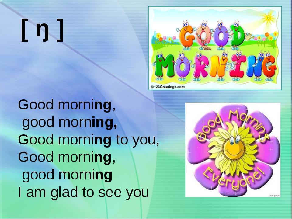 [ ŋ ] Good morning, good morning, Good morning to you, Good morning, good mor...
