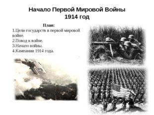 Начало Первой Мировой Войны 1914 год План: Цели государств в первой мировой в