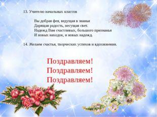 13. Учителю начальных классов Вы добрая фея, ведущая в знанья Дарящая радость