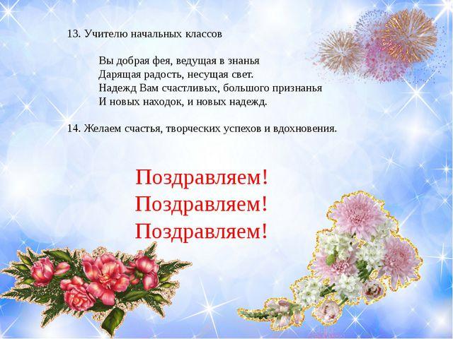 13. Учителю начальных классов Вы добрая фея, ведущая в знанья Дарящая радость...