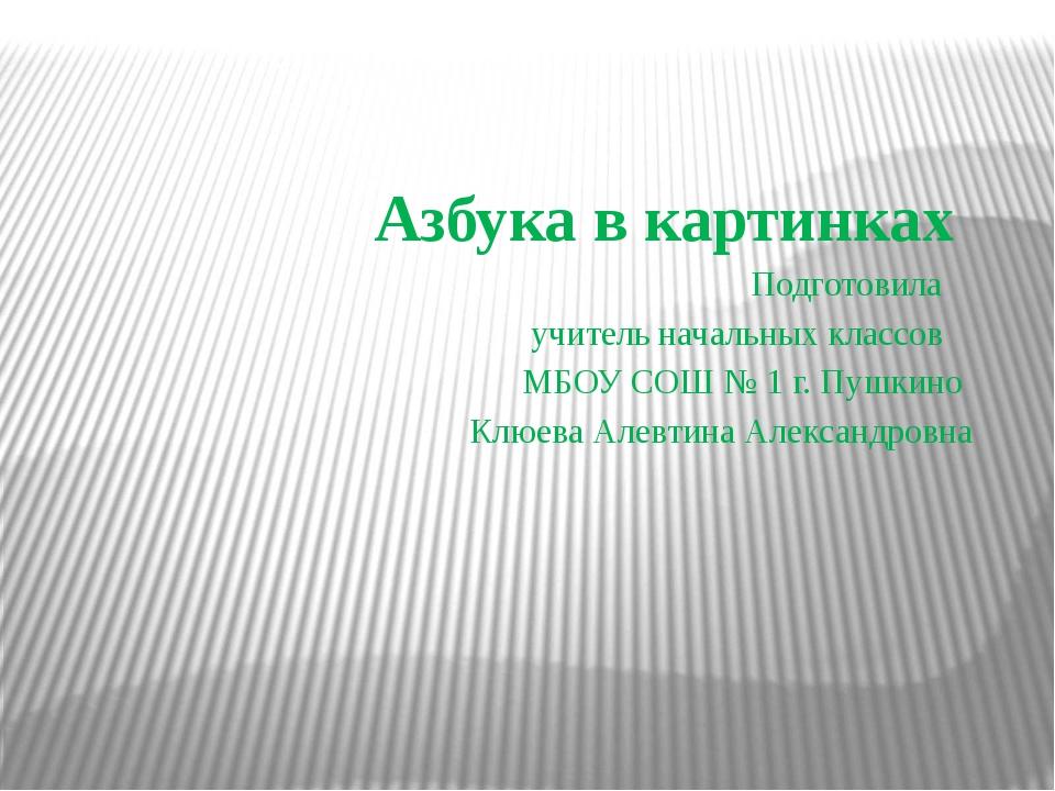 Азбука в картинках Подготовила учитель начальных классов МБОУ СОШ № 1 г. Пуш...