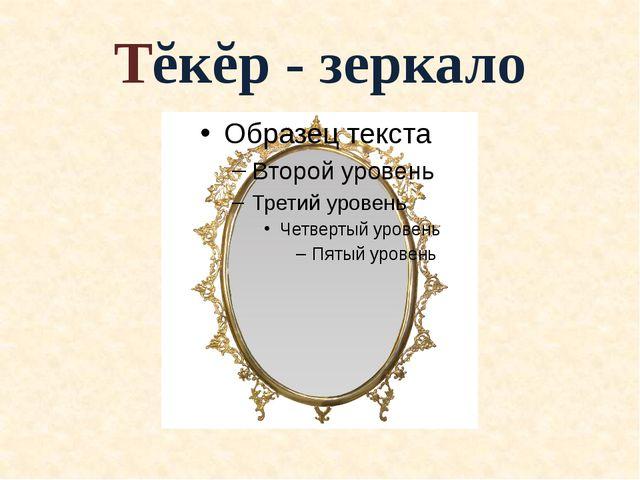 Тĕкĕр - зеркало