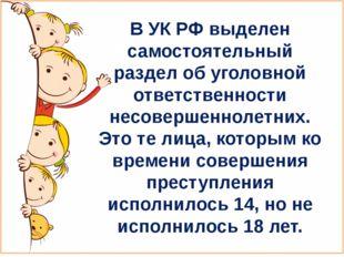 В УК РФ выделен самостоятельный раздел об уголовной ответственности несоверше