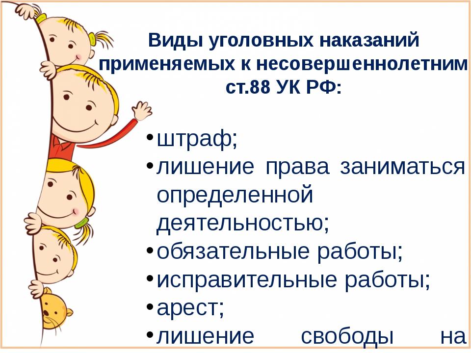 Виды уголовных наказаний применяемых к несовершеннолетним ст.88 УК РФ: штраф;...