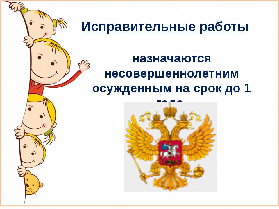Презентация по обществознанию Уголовная ответственность  слайда 7 Исправительные работы назначаются несовершеннолетним осужденным на срок до 1