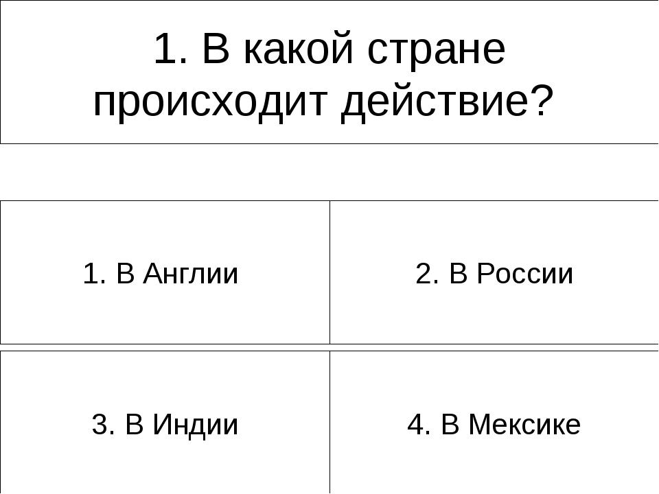 1. В какой стране происходит действие? 4. В Мексике 3. В Индии 2. В России 1....