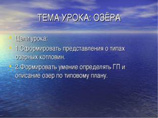 ТЕМА УРОКА: ОЗЁРА Цели урока: 1.Сформировать представления о типах озерных ко