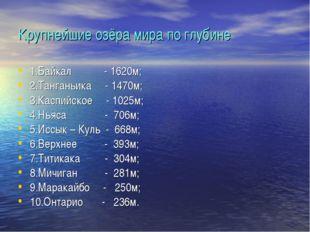 Крупнейшие озёра мира по глубине 1.Байкал - 1620м; 2.Танганьика - 1470м; 3.Ка