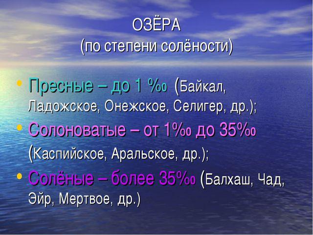 ОЗЁРА (по степени солёности) Пресные – до 1 %0 (Байкал, Ладожское, Онежское,...