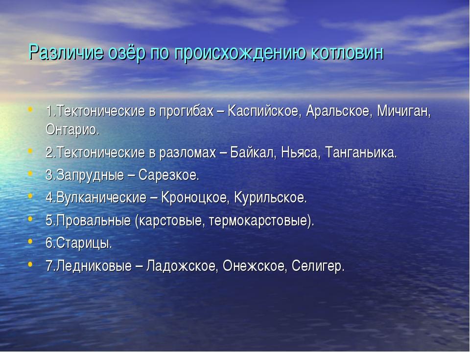 Различие озёр по происхождению котловин 1.Тектонические в прогибах – Каспийск...