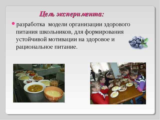Цель эксперимента: разработка модели организации здорового питания школьнико...