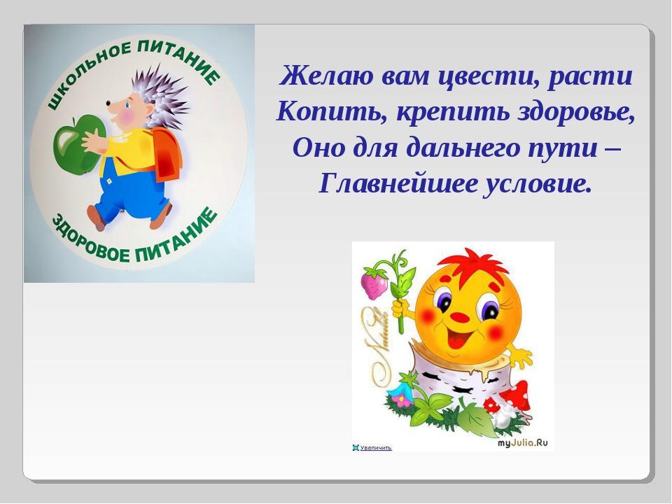 Желаю вам цвести, расти Копить, крепить здоровье, Оно для дальнего пути – Гла...