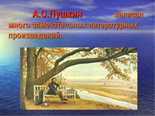 А.С.Пушкин написал много замечательных литературных произведений.
