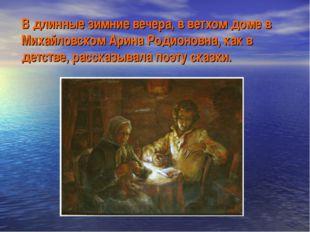 В длинные зимние вечера, в ветхом доме в Михайловском Арина Родионовна, как в