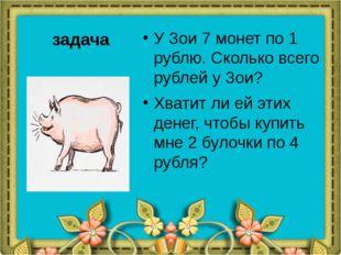 задача У Зои 7 монет по 1 рублю. Сколько всего рублей у Зои? Хватит ли ей эти
