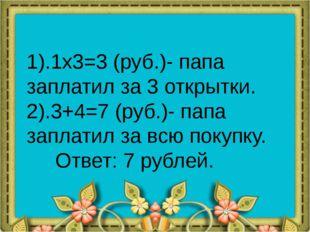 1).1x3=3 (руб.)- папа заплатил за 3 открытки. 2).3+4=7 (руб.)- папа заплатил