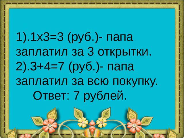 1).1x3=3 (руб.)- папа заплатил за 3 открытки. 2).3+4=7 (руб.)- папа заплатил...