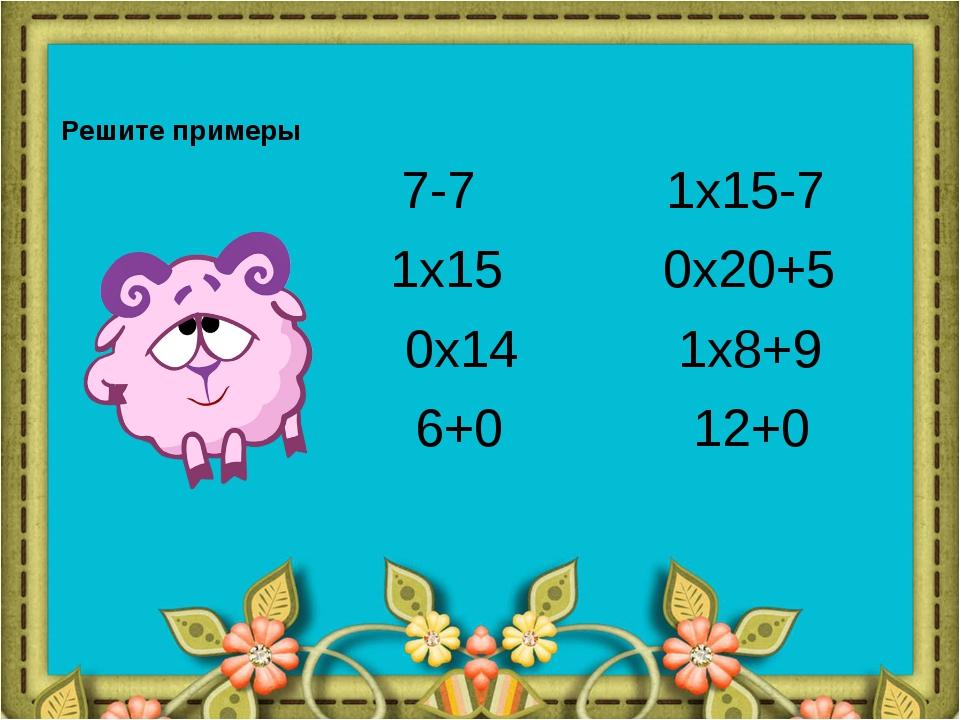 Решите примеры 7-7 1x15-7 1x15 0x20+5 0x14 1x8+9 6+0 12+0