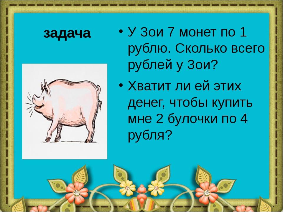 задача У Зои 7 монет по 1 рублю. Сколько всего рублей у Зои? Хватит ли ей эти...
