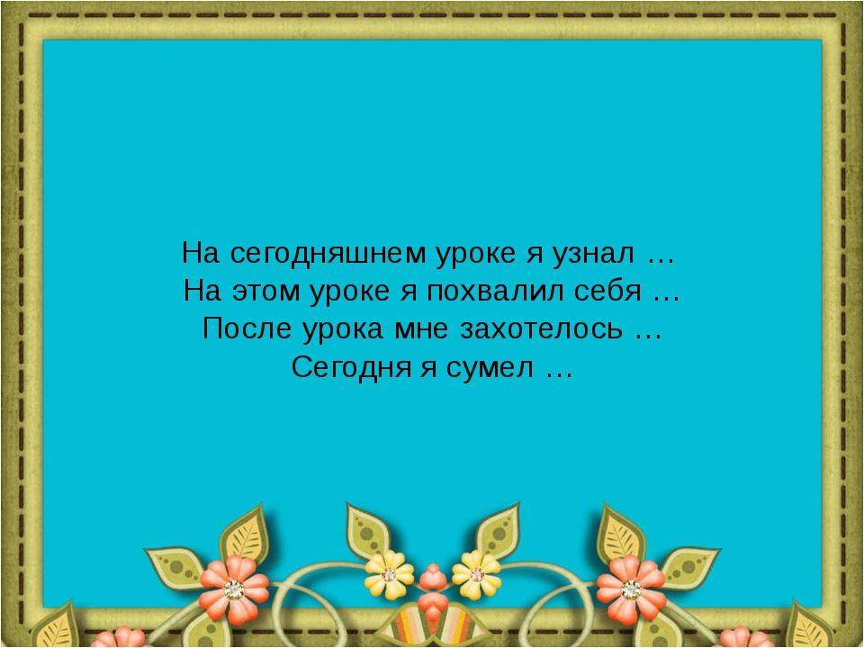 На сегодняшнем уроке я узнал … На этом уроке я похвалил себя … После урока м...