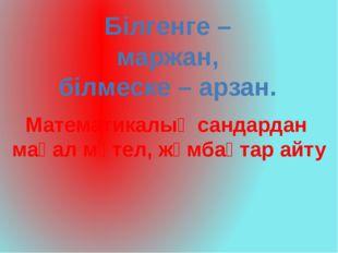 Білгенге – маржан, білмеске – арзан. Математикалық сандардан мақал мәтел, жұм