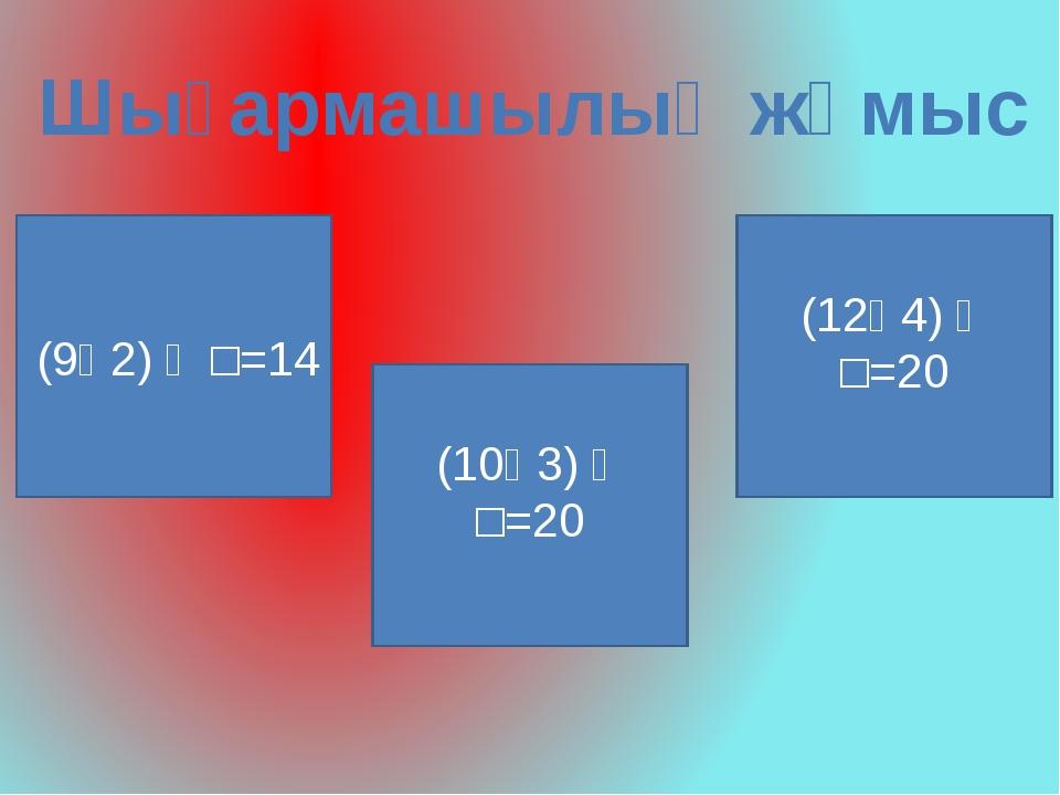 Шығармашылық жұмыс (9ᴑ2) ᴑ □=14 (10ᴑ3) ᴑ □=20 (12ᴑ4) ᴑ □=20