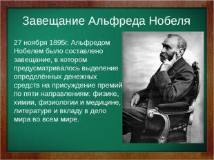 27 ноября 1895г. Альфредом Нобелем было составлено завещание, в котором пред