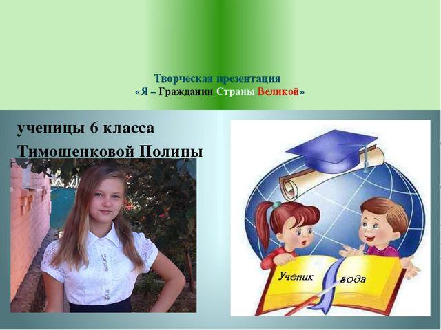 Творческая презентация «Я – Гражданин Страны Великой» ученицы 6 класса Тимош...