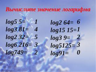 Вычислите значение логарифма log5 5= log3 81= log2 32= log6 216= log749= log2
