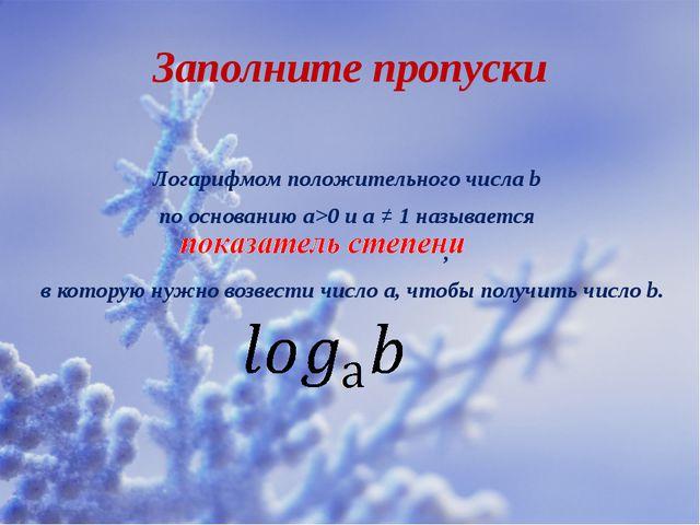Заполните пропуски Логарифмом положительного числа b по основанию а>0 и а ≠ 1...