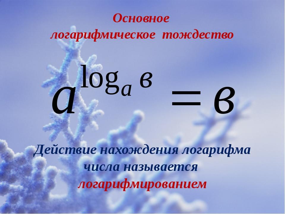 Основное логарифмическое тождество Действие нахождения логарифма числа называ...
